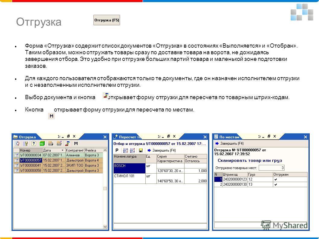 Отгрузка Форма «Отгрузка» содержит список документов «Отгрузка» в состояниях «Выполняется» и «Отобран». Таким образом, можно отгружать товары сразу по доставке товара на ворота, не дожидаясь завершения отбора. Это удобно при отгрузке больших партий т