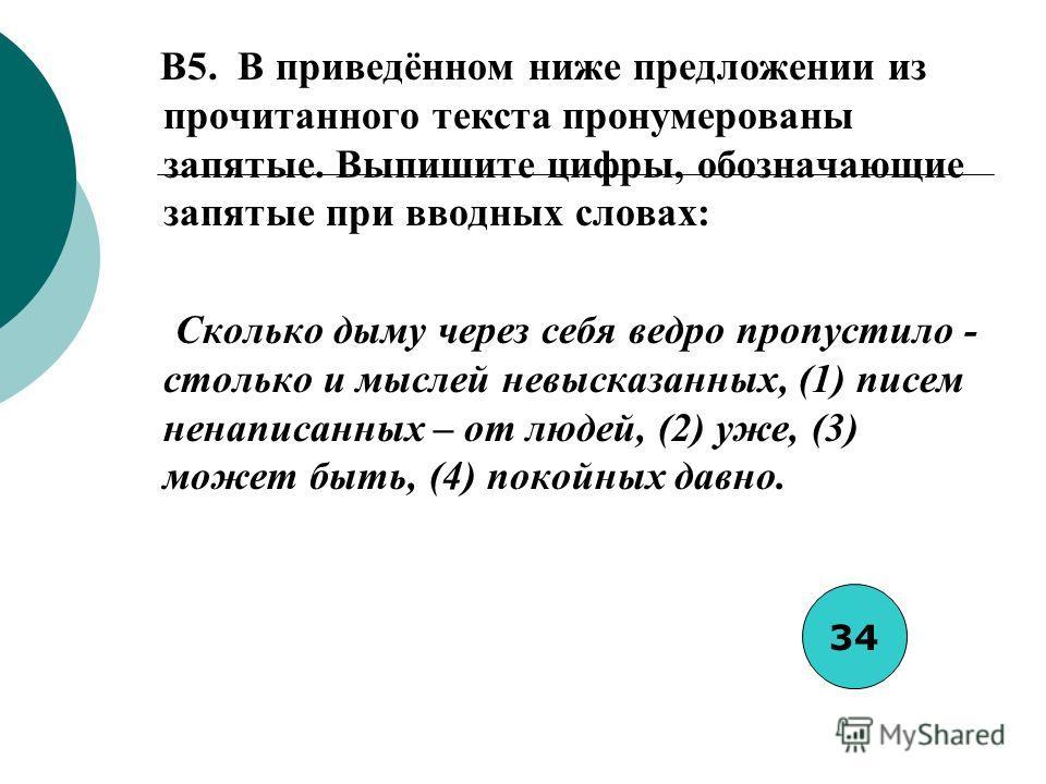 B5. В приведённом ниже предложении из прочитанного текста пронумерованы запятые. Выпишите цифры, обозначающие запятые при вводных словах: Сколько дыму через себя ведро пропустило - столько и мыслей невысказанных, (1) писем ненаписанных – от людей, (2