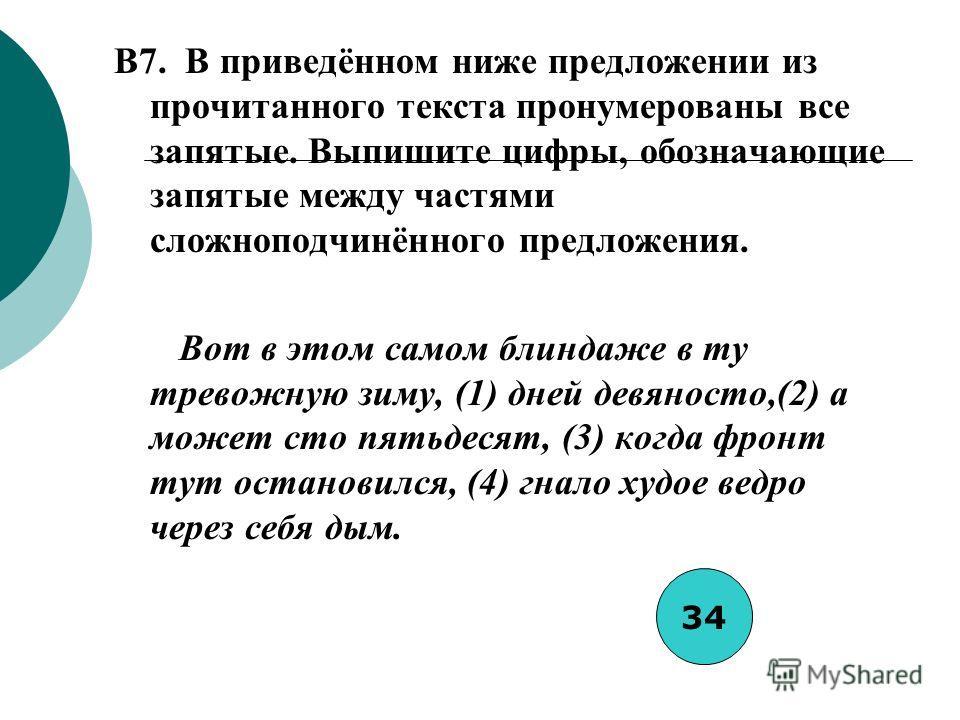 B7. В приведённом ниже предложении из прочитанного текста пронумерованы все запятые. Выпишите цифры, обозначающие запятые между частями сложноподчинённого предложения. Вот в этом самом блиндаже в ту тревожную зиму, (1) дней девяносто,(2) а может сто