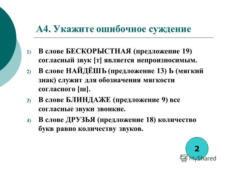 A4. Укажите ошибочное суждение 1) В слове БЕСКОРЫСТНАЯ (предложение 19) согласный звук [т] является непроизносимым. 2) В слове НАЙДЁШЬ (предложение 13) Ь (мягкий знак) служит для обозначения мягкости согласного [ш]. 3) В слове БЛИНДАЖЕ (предложение 9