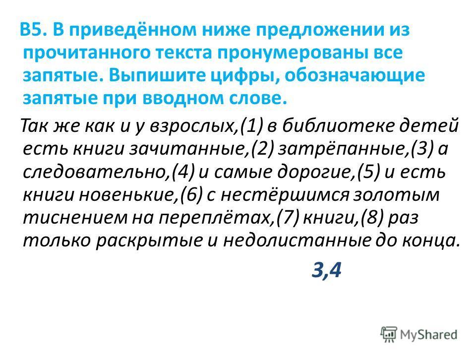 В5. В приведённом ниже предложении из прочитанного текста пронумерованы все запятые. Выпишите цифры, обозначающие запятые при вводном слове. Так же как и у взрослых,(1) в библиотеке детей есть книги зачитанные,(2) затрёпанные,(3) а следовательно,(4)
