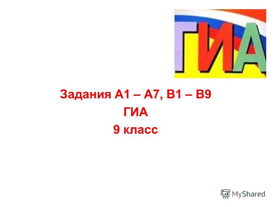 Задания А1 – А7, В1 – В9 ГИА 9 класс