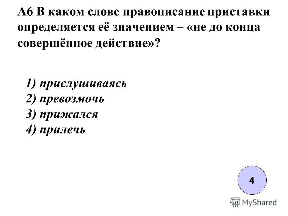 A6 В каком слове правописание приставки определяется её значением – «не до конца совершённое действие»? 1) прислушиваясь 2) превозмочь 3) прижался 4) прилечь 4