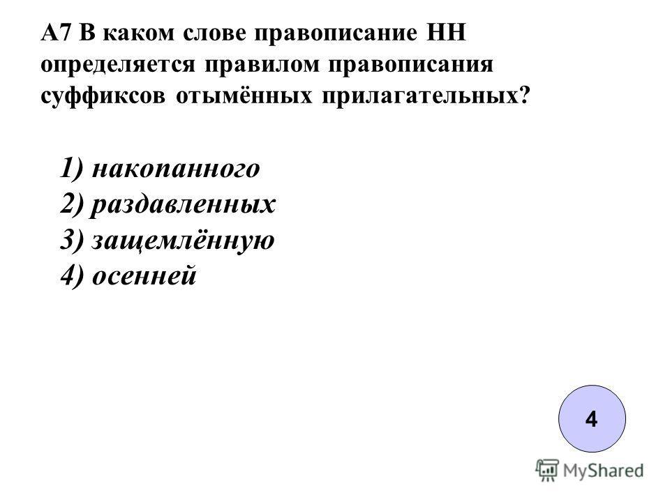 A7 В каком слове правописание НН определяется правилом правописания суффиксов отымённых прилагательных? 1) накопанного 2) раздавленных 3) защемлённую 4) осенней 4
