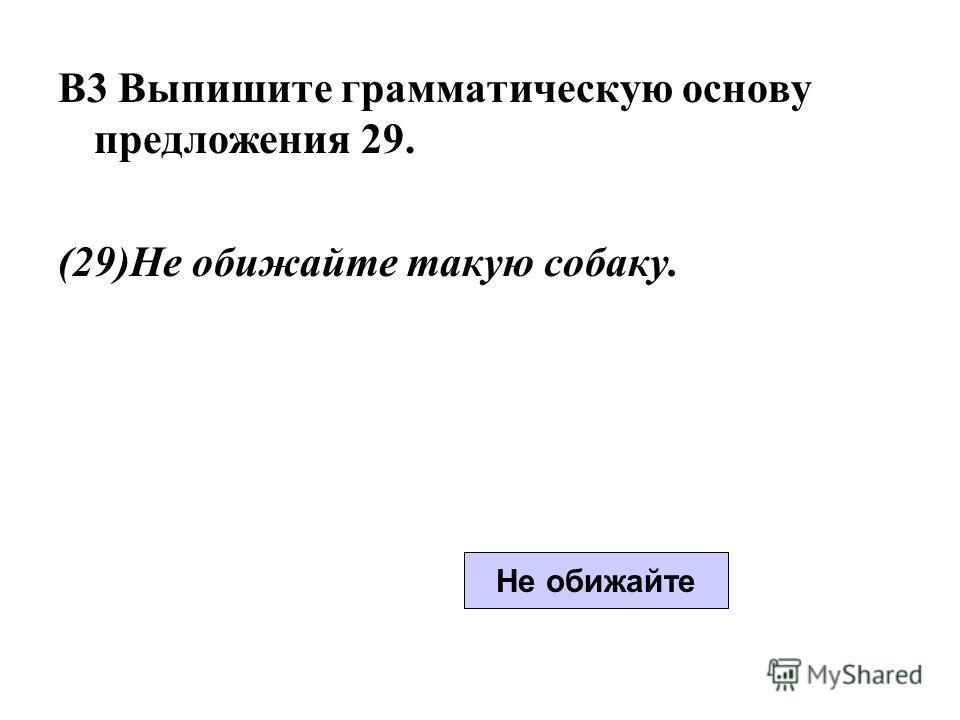 B3 Выпишите грамматическую основу предложения 29. (29)Не обижайте такую собаку. Не обижайте