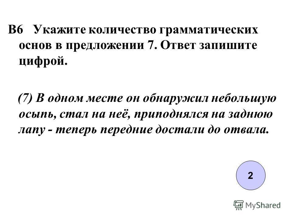 B6 Укажите количество грамматических основ в предложении 7. Ответ запишите цифрой. (7) В одном месте он обнаружил небольшую осыпь, стал на неё, приподнялся на заднюю лапу - теперь передние достали до отвала. 2