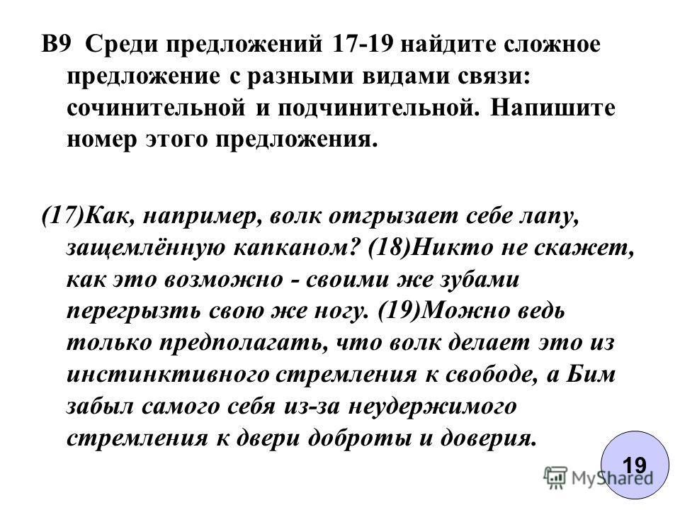 B9 Среди предложений 17-19 найдите сложное предложение с разными видами связи: сочинительной и подчинительной. Напишите номер этого предложения. (17)Как, например, волк отгрызает себе лапу, защемлённую капканом? (18)Никто не скажет, как это возможно