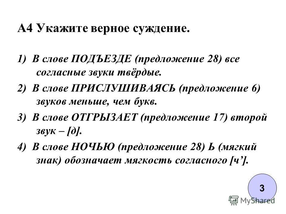 A4 Укажите верное суждение. 1) В слове ПОДЪЕЗДЕ (предложение 28) все согласные звуки твёрдые. 2) В слове ПРИСЛУШИВАЯСЬ (предложение 6) звуков меньше, чем букв. 3) В слове ОТГРЫЗАЕТ (предложение 17) второй звук – [д]. 4) В слове НОЧЬЮ (предложение 28)