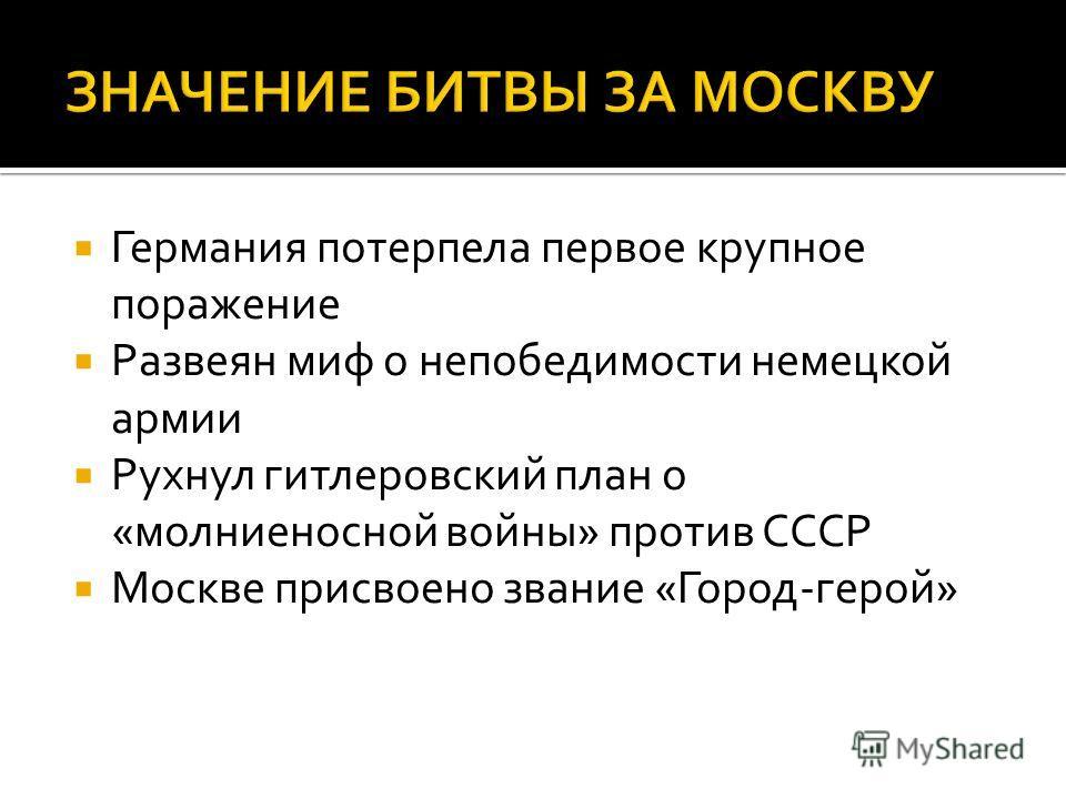 Германия потерпела первое крупное поражение Развеян миф о непобедимости немецкой армии Рухнул гитлеровский план о «молниеносной войны» против СССР Москве присвоено звание «Город-герой»