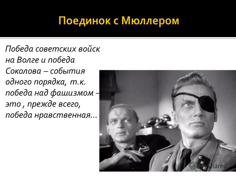 Победа советских войск на Волге и победа Соколова – события одного порядка, т.к. победа над фашизмом – это, прежде всего, победа нравственная…