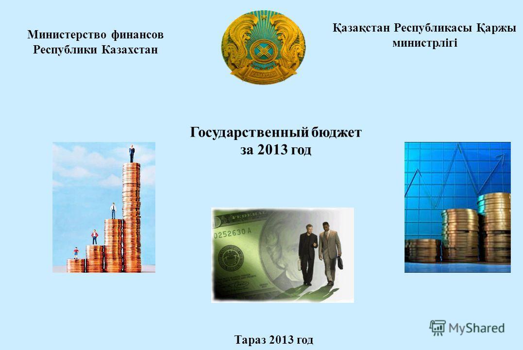 Министерство финансов Республики Казахстан Государственный бюджет за 2013 год Тараз 2013 год Қазақстан Республикасы Қаржы министрлігі