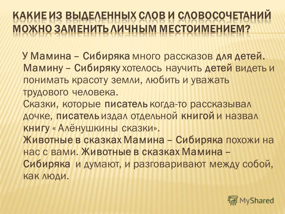 У Мамина – Сибиряка много рассказов для детей. Мамину – Сибиряку хотелось научить детей видеть и понимать красоту земли, любить и уважать трудового человека. Сказки, которые писатель когда-то рассказывал дочке, писатель издал отдельной книгой и назва