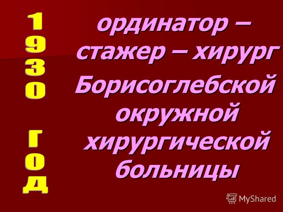 ординатор – стажер – хирург ординатор – стажер – хирург Борисоглебской окружной хирургической больницы Борисоглебской окружной хирургической больницы