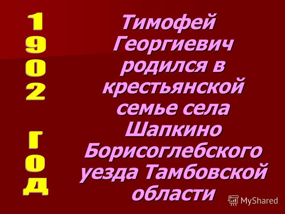 Тимофей Георгиевич родился в крестьянской семье села Шапкино Борисоглебского уезда Тамбовской области