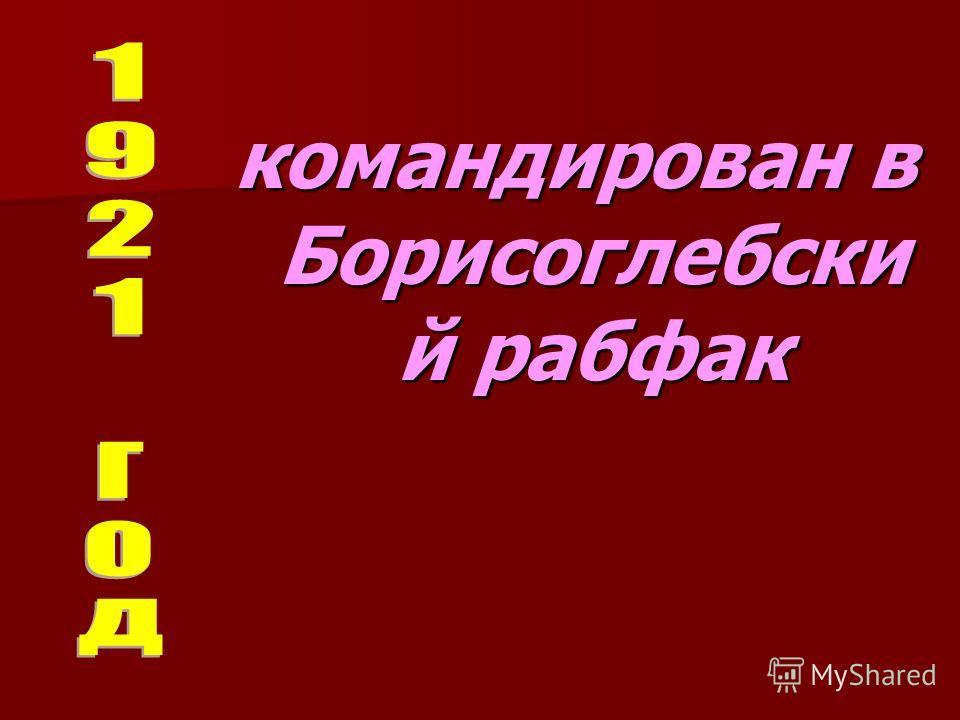 командирован в Борисоглебски й рабфак