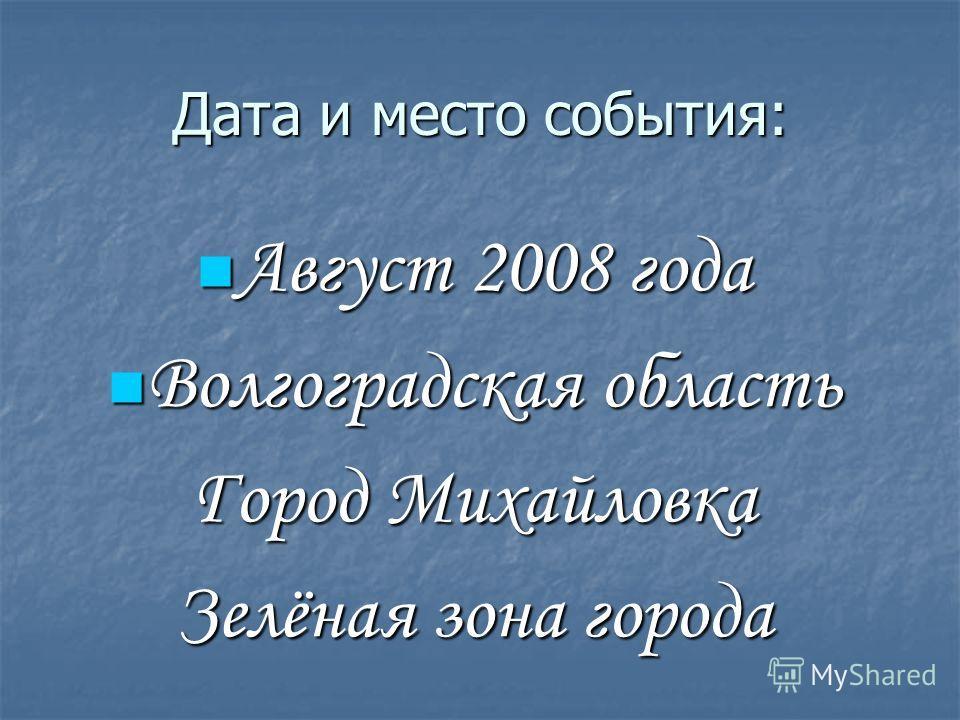 Дата и место события: Август 2008 года Август 2008 года Волгоградская область Волгоградская область Город Михайловка Зелёная зона города
