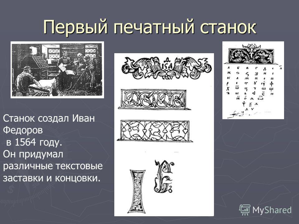 Первый печатный станок Станок создал Иван Федоров в 1564 году. Он придумал различные текстовые заставки и концовки.
