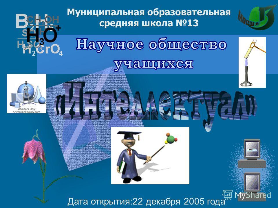 Дата открытия:22 декабря 2005 года Муниципальная образовательная средняя школа 13
