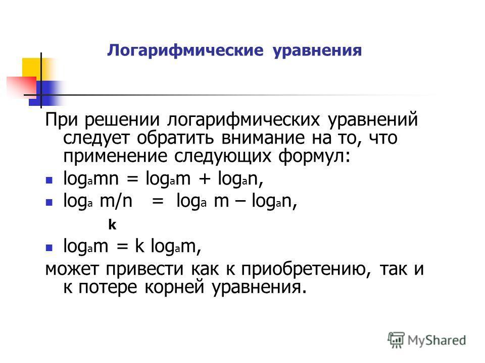 Логарифмические уравнения При решении логарифмических уравнений следует обратить внимание на то, что применение следующих формул: log a mn = log a m + log a n, log a m/n = log a m – log a n, k log a m = k log a m, может привести как к приобретению, т