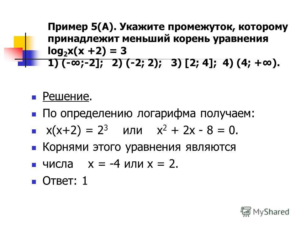 Пример 5(А). Укажите промежуток, которому принадлежит меньший корень уравнения log 2 x(x +2) = 3 1) (-;-2]; 2) (-2; 2); 3) [2; 4]; 4) (4; +). Решение. По определению логарифма получаем: х(х+2) = 2 3 или х 2 + 2х - 8 = 0. Корнями этого уравнения являю