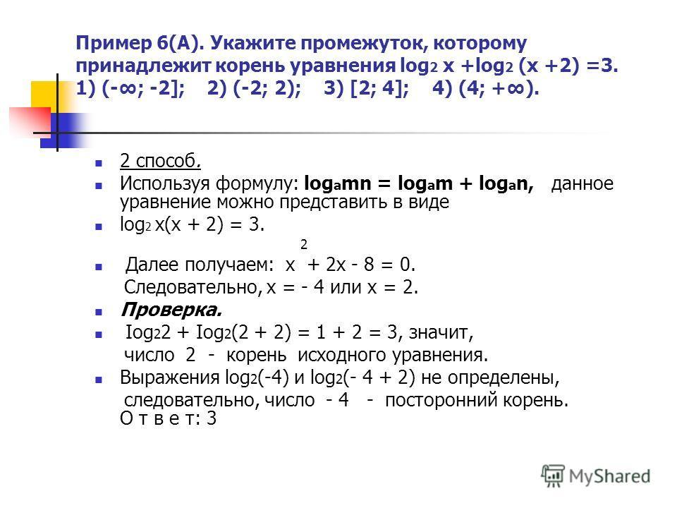 Пример 6(А). Укажите промежуток, которому принадлежит корень уравнения log 2 x +log 2 (x +2) =3. 1) (-; -2]; 2) (-2; 2); 3) [2; 4]; 4) (4; +). 2 способ. Используя формулу: log а mn = log a m + log a n, данное уравнение можно представить в виде log 2