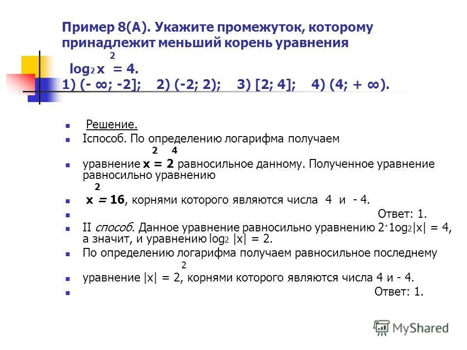 Пример 8(А). Укажите промежуток, которому принадлежит меньший корень уравнения 2 log 2 x = 4. 1) (- ; -2]; 2) (-2; 2); 3) [2; 4]; 4) (4; + ). Решение. Iспособ. По определению логарифма получаем 2 4 уравнение х = 2 равносильное данному. Полученное ура