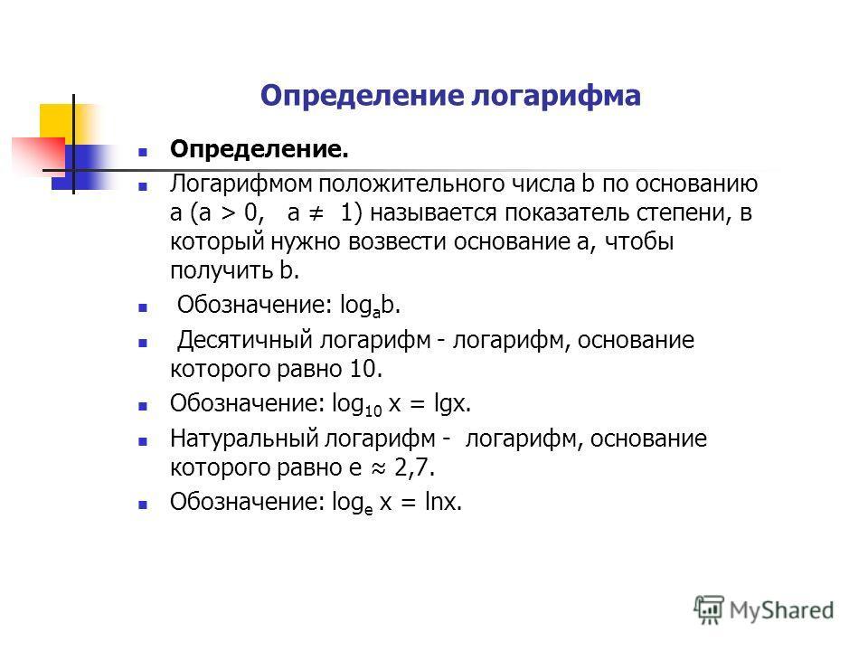 Определение логарифма Определение. Логарифмом положительного числа b по основанию а (а > 0, а 1) называется показатель степени, в который нужно возвести основание а, чтобы получить b. Обозначение: log a b. Десятичный логарифм - логарифм, основание ко