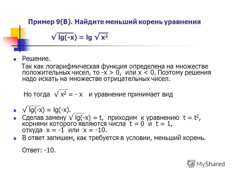 Пример 9(В). Найдите меньший корень уравнения lg(-x) = lg x 2 Решение. Так как логарифмическая функция определена на множестве положительных чисел, то -х > 0, или х < 0. Поэтому решения надо искать на множестве отрицательных чисел. Но тогда x 2 = - х