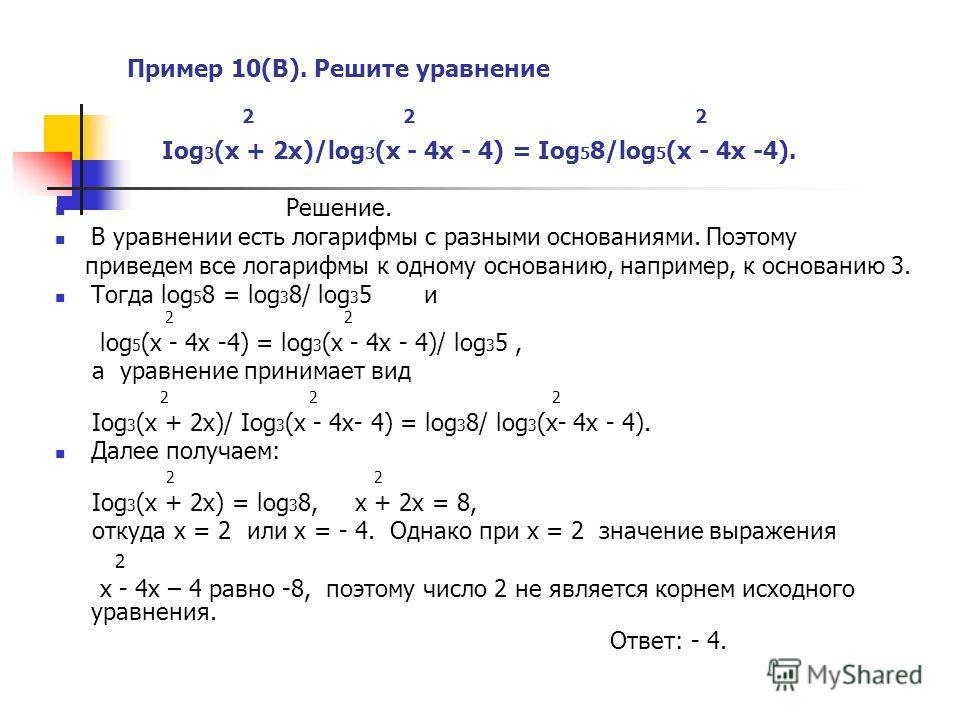 Пример 10(В). Решите уравнение 2 2 2 Iog 3 (x + 2x)/log 3 (x - 4x - 4) = Iog 5 8/log 5 (x - 4x -4). Решение. В уравнении есть логарифмы с разными основаниями. Поэтому приведем все логарифмы к одному основанию, например, к основанию 3. Тогда log 5 8 =