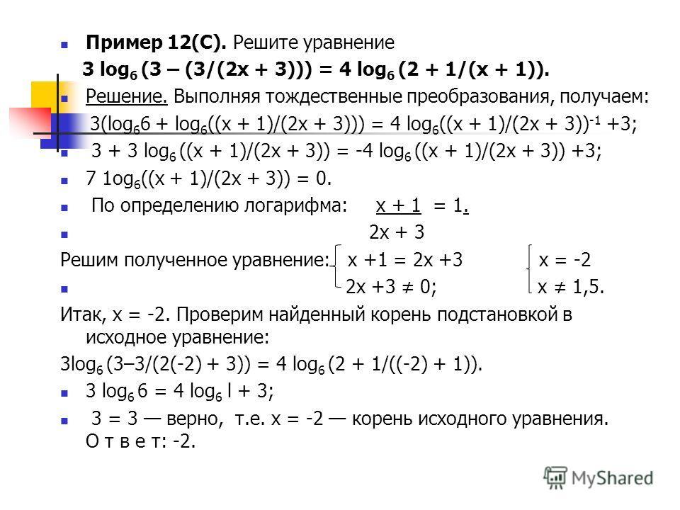 Пример 12(С). Решите уравнение 3 log 6 (3 – (3/(2x + 3))) = 4 log 6 (2 + 1/(x + 1)). Решение. Выполняя тождественные преобразования, получаем: 3(log 6 6 + log 6 ((x + 1)/(2x + 3))) = 4 log 6 ((x + 1)/(2x + 3)) -1 +3; 3 + 3 log 6 ((x + 1)/(2x + 3)) =