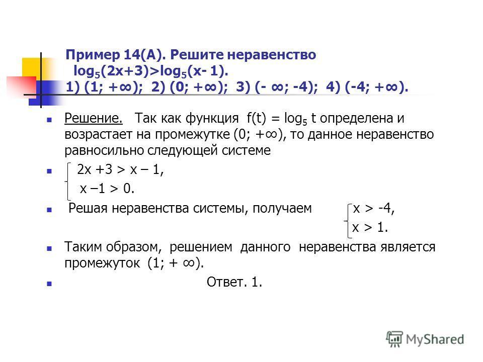 Пример 14(А). Решите неравенство log 5 (2x+3)>log 5 (x- 1). 1) (1; +); 2) (0; +); 3) (- ; -4); 4) (-4; +). Решение. Так как функция f(t) = log 5 t определена и возрастает на промежутке (0; +), то данное неравенство равносильно следующей системе 2x +3
