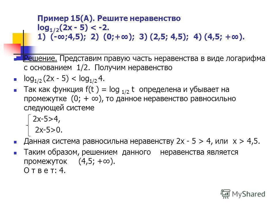 Пример 15(А). Решите неравенство log 1/2 (2x - 5) < -2. 1) (-;4,5); 2) (0;+); 3) (2,5; 4,5); 4) (4,5; +). Решение. Представим правую часть неравенства в виде логарифма с основанием 1/2. Получим неравенство log 1/2 (2x - 5) < log 1/2 4. Так как функци