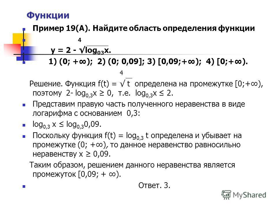 Функции Пример 19(А). Найдите область определения функции 4 у = 2 - log 03 х. 1) (0; +); 2) (0; 0,09]; 3) [0,09;+); 4) [0;+). 4 Решение. Функция f(t) = t определена на промежутке [0;+), поэтому 2- log 0,3 x 0, т.е. log 0,3 х 2. Представим правую част