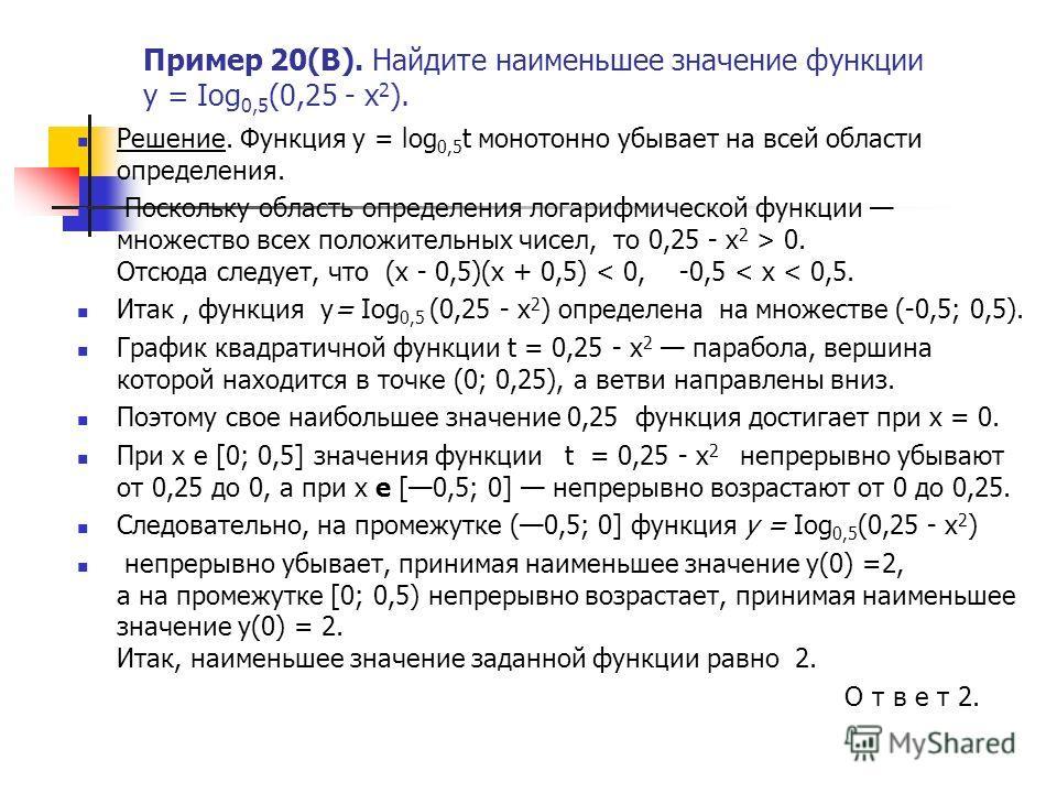 Пример 20(В). Найдите наименьшее значение функции у = Iog 0,5 (0,25 - х 2 ). Решение. Функция у = log 0,5 t монотонно убывает на всей области определения. Поскольку область определения логарифмической функции множество всех положительных чисел, то 0,