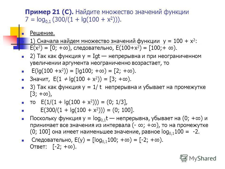 Пример 21 (С). Найдите множество значений функции 7 = log 0,1 (300/(1 + lg(100 + x 2 ))). Решение. 1) Сначала найдем множество значений функции у = 100 + х 2 : E(x 2 ) = [0; +), следовательно, E(100+х 2 ) = [100;+ ). 2) Так как функция у = Igt непрер