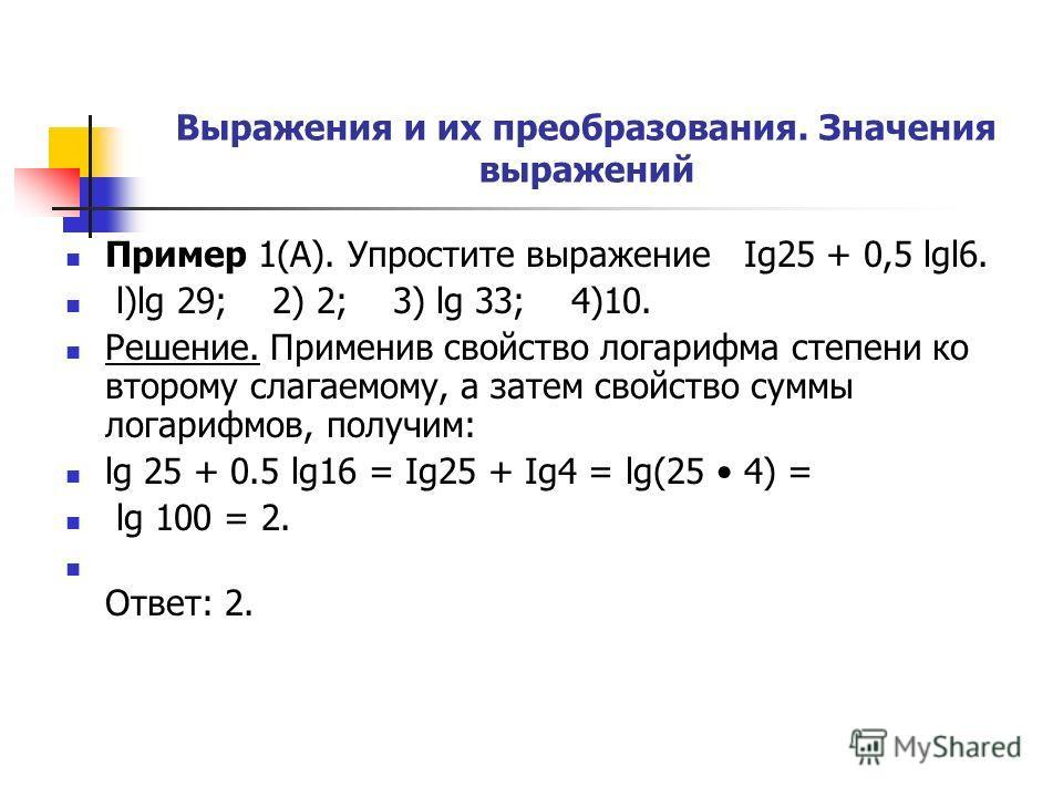 Выражения и их преобразования. Значения выражений Пример 1(А). Упростите выражение Ig25 + 0,5 lgl6. l)lg 29; 2) 2; 3) lg 33; 4)10. Решение. Применив свойство логарифма степени ко второму слагаемому, а затем свойство суммы логарифмов, получим: lg 25 +