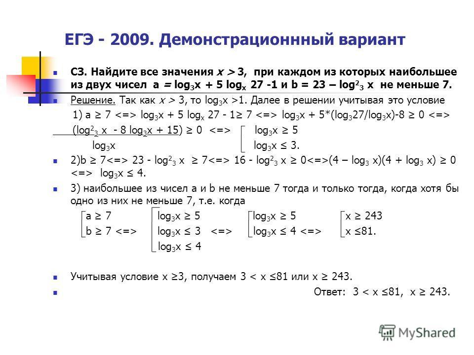 ЕГЭ - 2009. Демонстрационнный вариант СЗ. Найдите все значения х > 3, при каждом из которых наибольшее из двух чисел а = log 3 x + 5 log x 27 -1 и b = 23 – log 2 3 x не меньше 7. Решение. Так как х > 3, то log 3 x >1. Далее в решении учитывая это усл