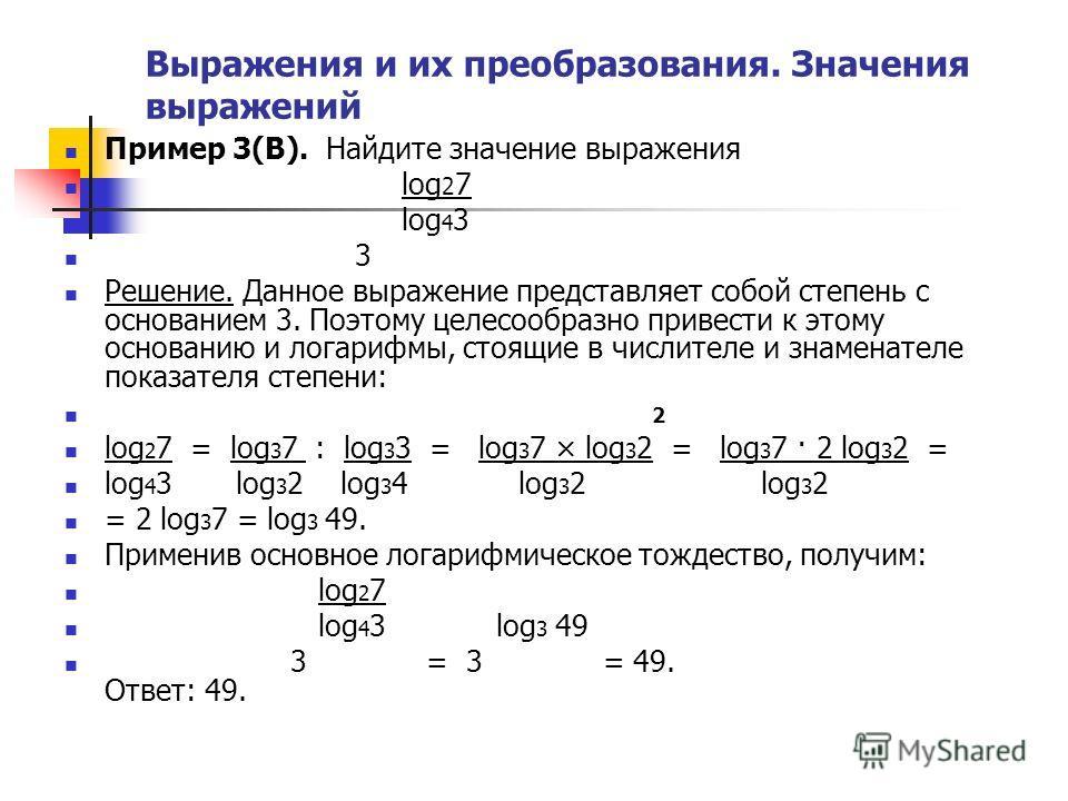 Выражения и их преобразования. Значения выражений Пример 3(В). Найдите значение выражения log 2 7 log 4 3 3 Решение. Данное выражение представляет собой степень с основанием 3. Поэтому целесообразно привести к этому основанию и логарифмы, стоящие в ч