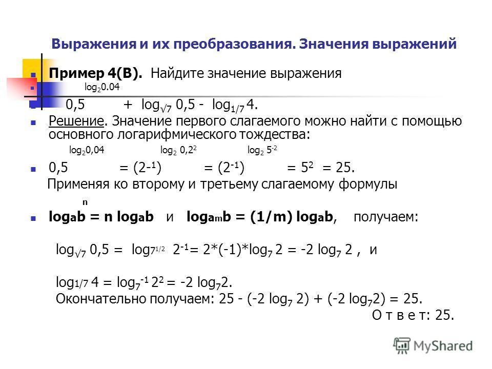 Выражения и их преобразования. Значения выражений Пример 4(В). Найдите значение выражения log 2 0.04 0,5 + log 7 0,5 - log 1/7 4. Решение. Значение первого слагаемого можно найти с помощью основного логарифмического тождества: log 2 0,04 log 2 0,2 2