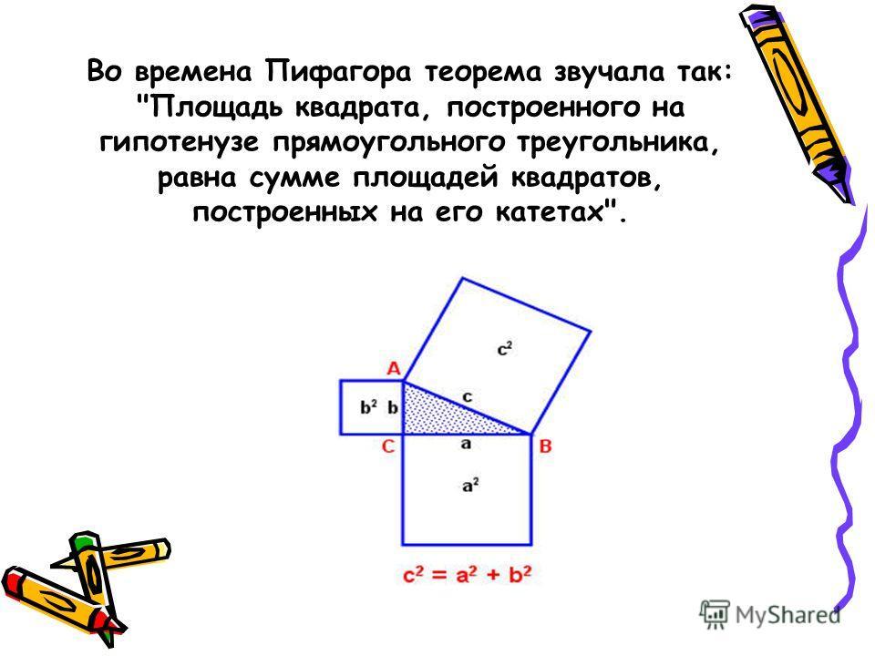 Во времена Пифагора теорема звучала так: Площадь квадрата, построенного на гипотенузе прямоугольного треугольника, равна сумме площадей квадратов, построенных на его катетах.