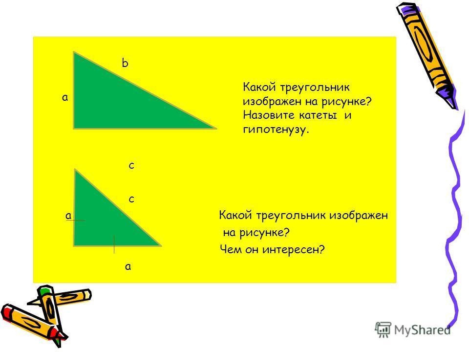 b a c с a Какой треугольник изображен на рисунке? Чем он интересен? a Какой треугольник изображен на рисунке? Назовите катеты и гипотенузу.