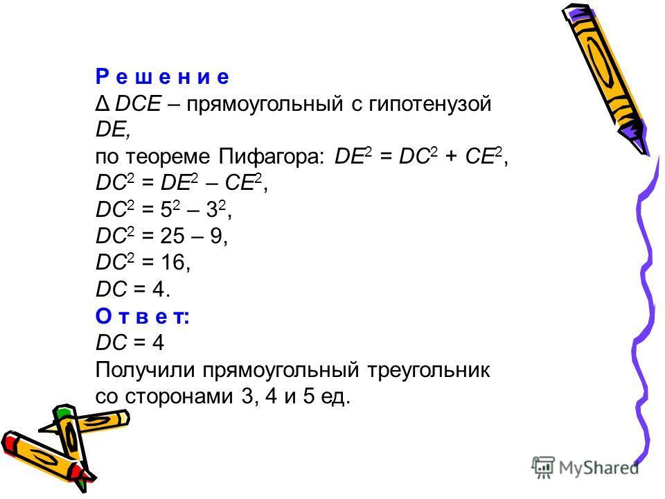 Р е ш е н и е Δ DCE – прямоугольный с гипотенузой DE, по теореме Пифагора: DE 2 = DС 2 + CE 2, DC 2 = DE 2 – CE 2, DC 2 = 5 2 – 3 2, DC 2 = 25 – 9, DC 2 = 16, DC = 4. О т в е т: DC = 4 Получили прямоугольный треугольник со сторонами 3, 4 и 5 ед.
