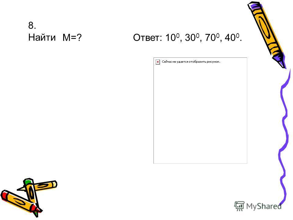 8. Найти М=? Ответ: 10 0, 30 0, 70 0, 40 0.