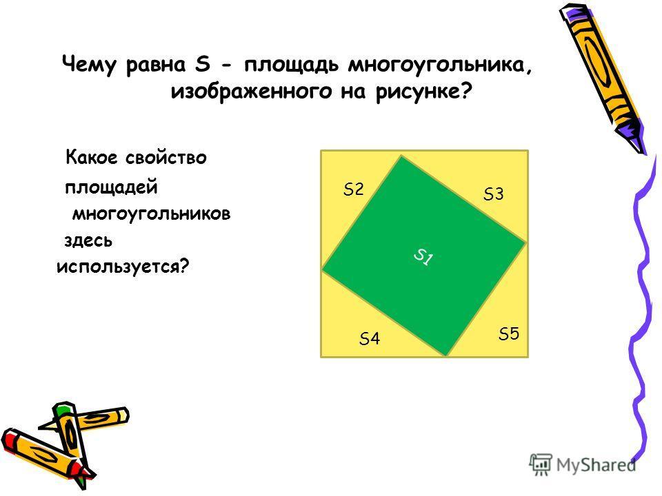 Чему равна S - площадь многоугольника, изображенного на рисунке? Какое свойство площадей многоугольников здесь используется? ыыыssS S1 S2 S3 S4 S5