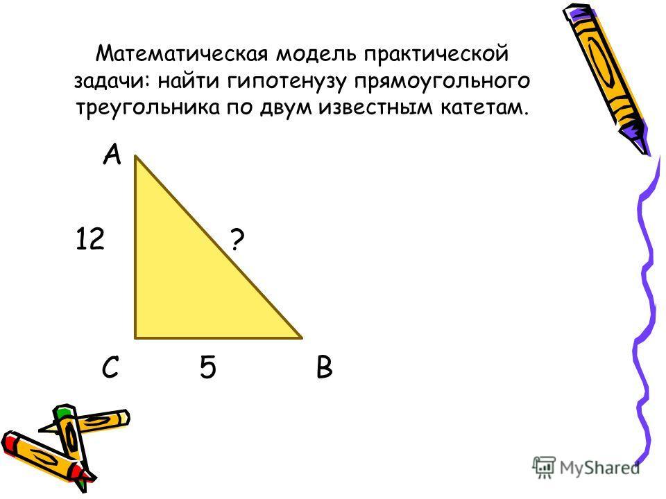 Математическая модель практической задачи: найти гипотенузу прямоугольного треугольника по двум известным катетам. А 12 ? С 5 В