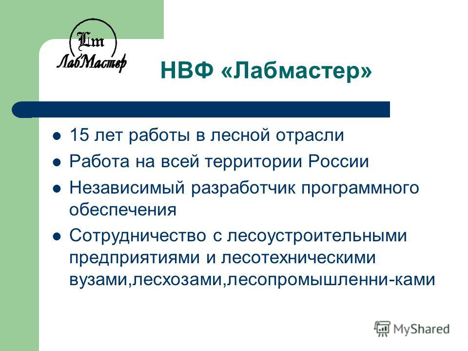 НВФ «Лабмастер» 15 лет работы в лесной отрасли Работа на всей территории России Независимый разработчик программного обеспечения Сотрудничество с лесоустроительными предприятиями и лесотехническими вузами,лесхозами,лесопромышленни-ками