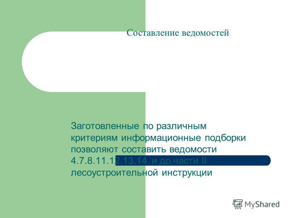 Заготовленные по различным критериям информационные подборки позволяют составить ведомости 4.7.8.11.12.13.14. и др.части II лесоустроительной инструкции Составление ведомостей