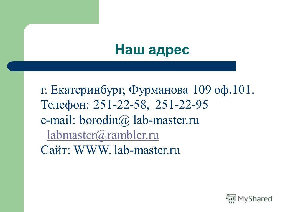 Наш адрес г. Екатеринбург, Фурманова 109 оф.101. Телефон: 251-22-58, 251-22-95 e-mail: borodin@ lab-master.ru labmaster@rambler.ru Сайт: WWW. lab-master.ru