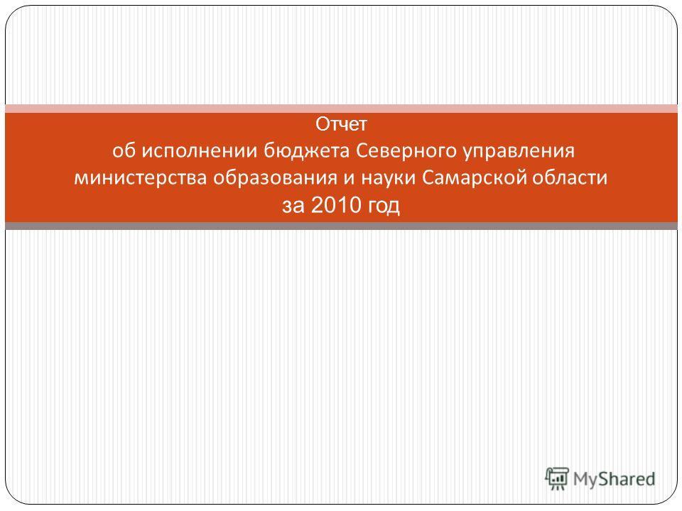 Отчет об исполнении бюджета Северного управления министерства образования и науки Самарской области за 2010 год