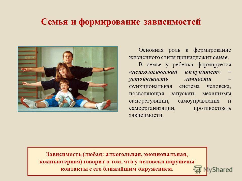 Семья и формирование зависимостей Основная роль в формирование жизненного стиля принадлежит семье. В семье у ребенка формируется «психологический иммунитет» – устойчивость личности – функциональная система человека, позволяющая запускать механизмы са